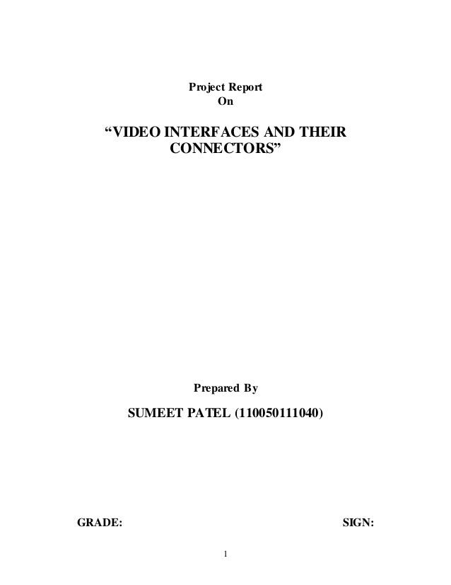 "1 Project Report On ""VIDEO INTERFACES AND THEIR CONNECTORS"" Prepared By SUMEET PATEL (110050111040) GRADE: SIGN:"