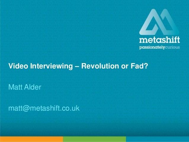metashift limited © 2013 Video Interviewing – Revolution or Fad? Matt Alder matt@metashift.co.uk