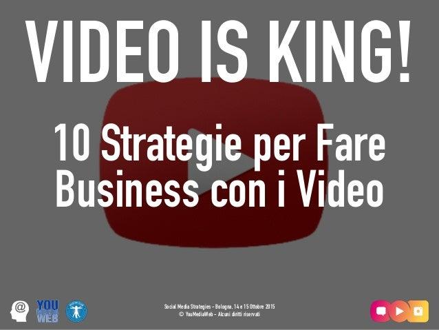 Social Media Strategies - Bologna, 14 e 15 Ottobre 2015 © YouMediaWeb - Alcuni diritti riservati VIDEO IS KING! 10 Strateg...