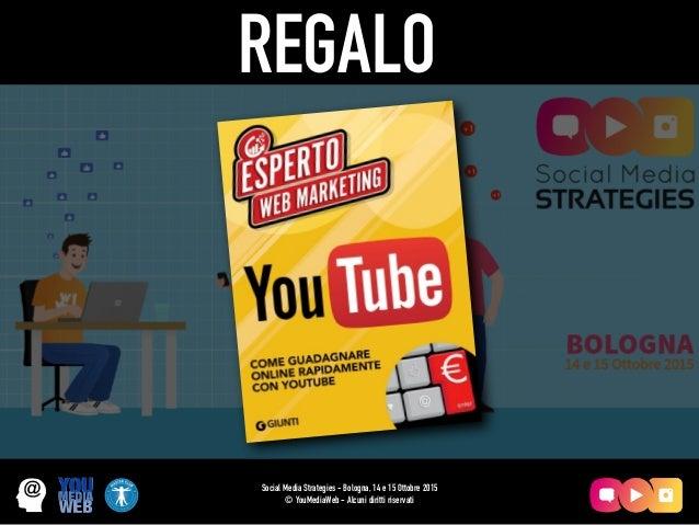 Social Media Strategies - Bologna, 14 e 15 Ottobre 2015 © YouMediaWeb - Alcuni diritti riservati REGALO