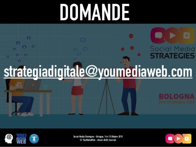 Social Media Strategies - Bologna, 14 e 15 Ottobre 2015 © YouMediaWeb - Alcuni diritti riservati DOMANDE strategiadigitale...