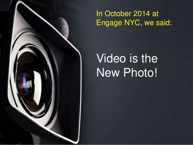 Video is the New Photo! In October 2014 at Engage NYC, we said: