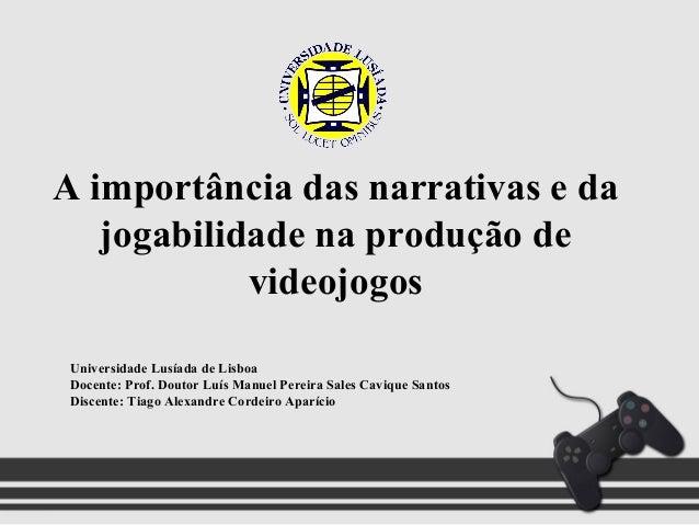 A importância das narrativas e dajogabilidade na produção devideojogosUniversidade Lusíada de LisboaDocente: Prof. Doutor ...