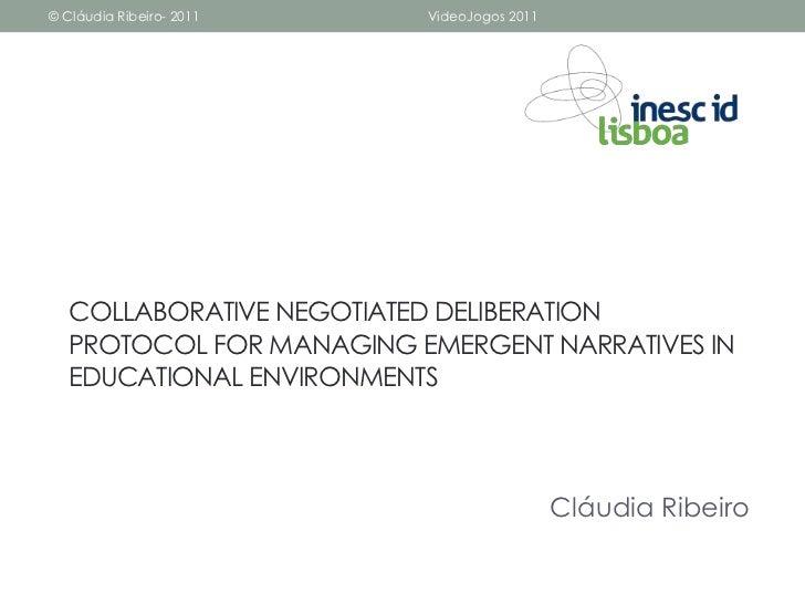 © Cláudia Ribeiro- 2011   VideoJogos 2011   COLLABORATIVE NEGOTIATED DELIBERATION   PROTOCOL FOR MANAGING EMERGENT NARRATI...