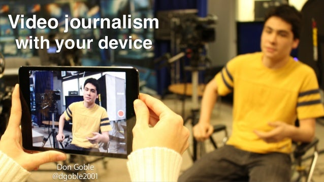 Video journalism Don Goble @dgoble2001 with your device