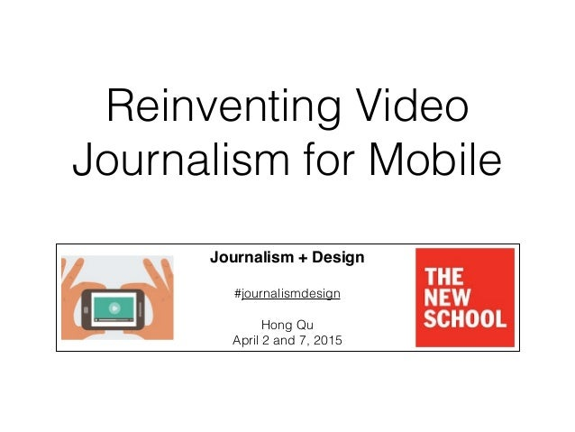 Reinventing Video Journalism for Mobile Journalism + Design! ! #journalismdesign ! Hong Qu April 2 and 7, 2015