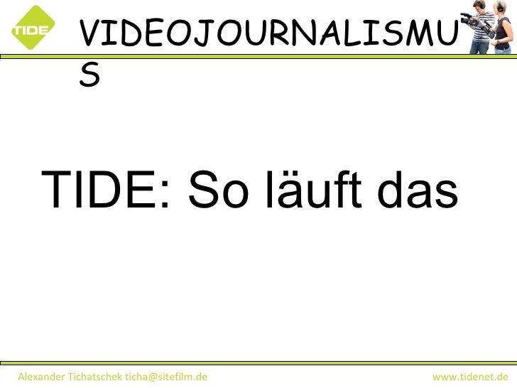 VIDEOJOURNALISMUS Alexander Tichatschek ticha@sitefilm.de  www.tidenet.de TIDE: So läuft das