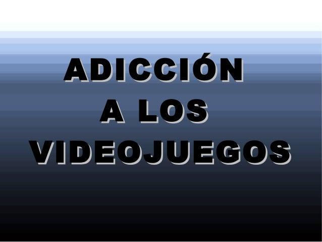 ADICCIÓNADICCIÓN A LOSA LOS VIDEOJUEGOSVIDEOJUEGOS