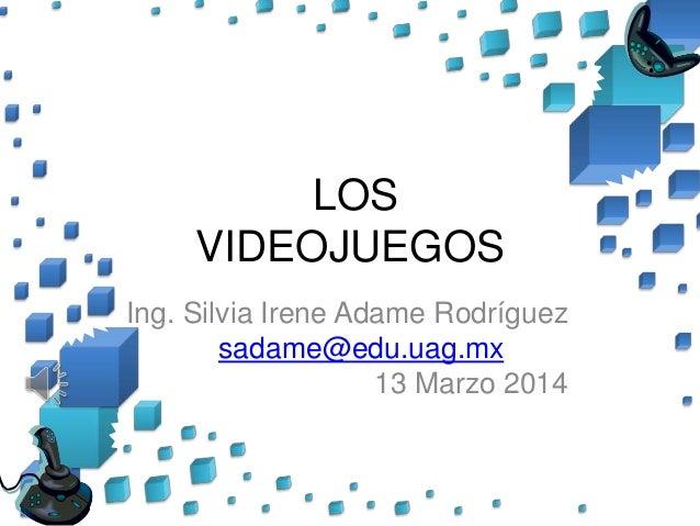 LOS VIDEOJUEGOS Ing. Silvia Irene Adame Rodríguez sadame@edu.uag.mx 13 Marzo 2014