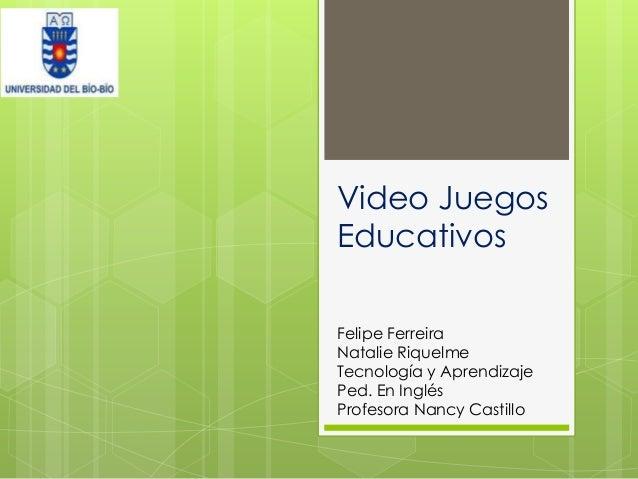 Video Juegos Educativos Felipe Ferreira Natalie Riquelme Tecnología y Aprendizaje Ped. En Inglés Profesora Nancy Castillo