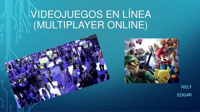 VIDEOJUEGOS EN LÍNEA (MULTIPLAYER ONLINE)  NELY EDGAR