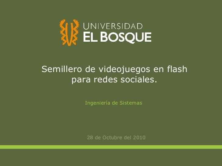 Semillero de videojuegos en flash para redes sociales. <ul><li>28 de Octubre del 2010 </li></ul>Ingeniería de Sistemas