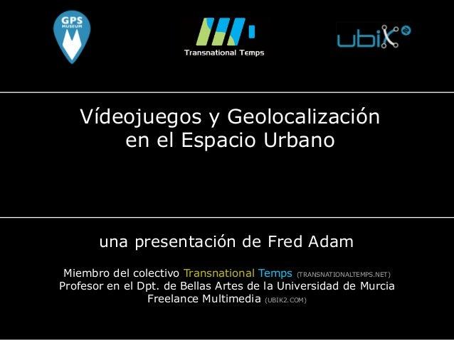Vídeojuegos y Geolocalización en el Espacio Urbano una presentación de Fred Adam Miembro del colectivo Transnational Temps...