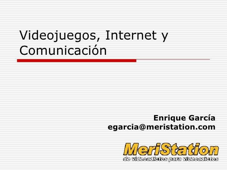 Videojuegos, Internet y Comunicación Enrique García [email_address]