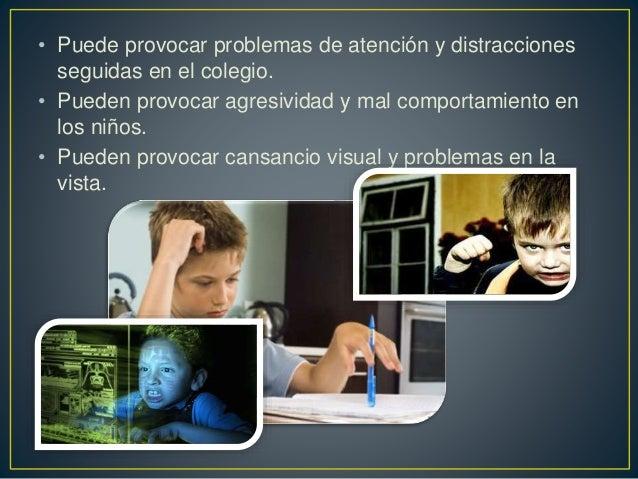 • Puede provocar problemas de atención y distracciones seguidas en el colegio. • Pueden provocar agresividad y mal comport...