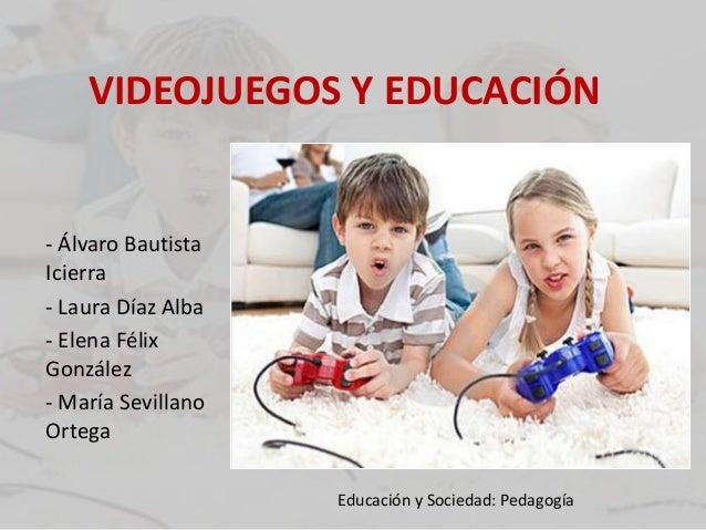 VIDEOJUEGOS Y EDUCACIÓN - Álvaro Bautista Icierra - Laura Díaz Alba - Elena Félix González - María Sevillano Ortega Educac...