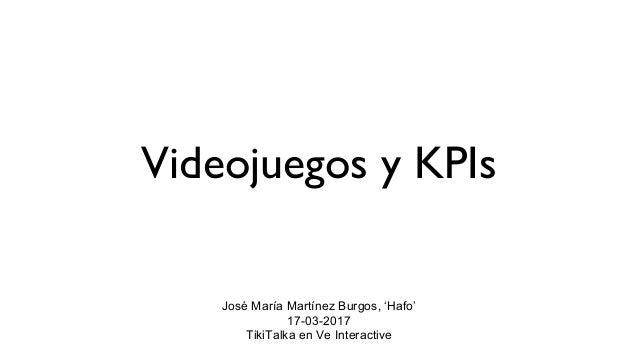 Videojuegos y KPIs José María Martínez Burgos, 'Hafo' 17-03-2017 TikiTalka en Ve Interactive