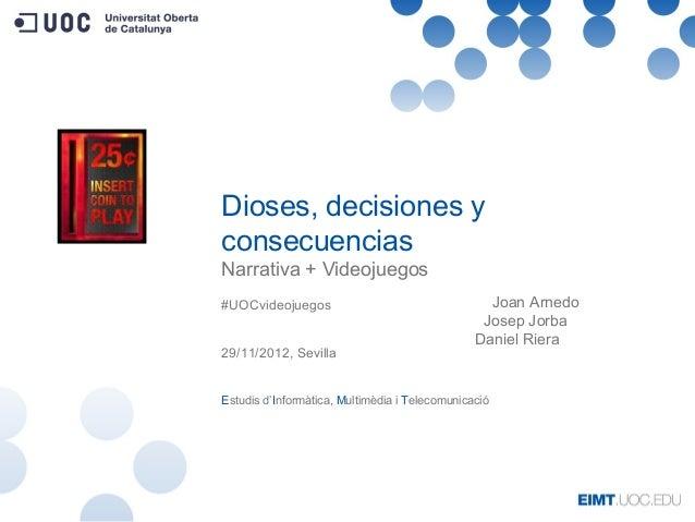 Dioses, decisiones yconsecuenciasNarrativa + Videojuegos#UOCvideojuegos                                   Joan Arnedo     ...