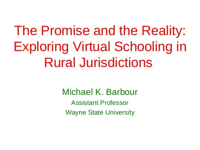 The Promise and the Reality:Exploring Virtual Schooling in     Rural Jurisdictions         Michael K. Barbour         Assi...