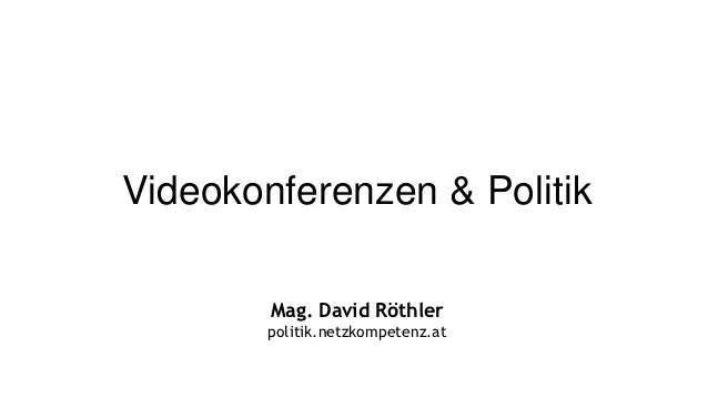 Videokonferenzen & Politik        Mag. David Röthler        politik.netzkompetenz.at