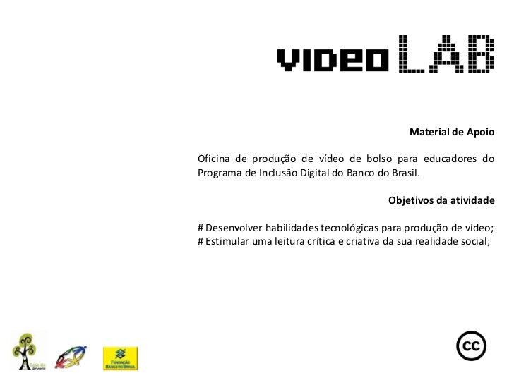 Material de ApoioOficina de produção de vídeo de bolso para educadores doPrograma de Inclusão Digital do Banco do Brasil. ...