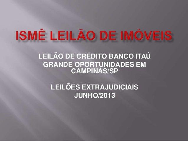 LEILÃO DE CRÉDITO BANCO ITAÚGRANDE OPORTUNIDADES EMCAMPINAS/SPLEILÕES EXTRAJUDICIAISJUNHO/2013