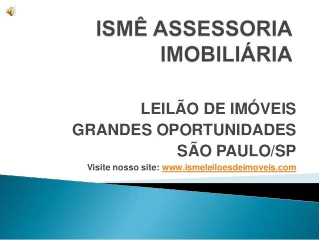 LEILÃO DE IMÓVEISGRANDES OPORTUNIDADES          SÃO PAULO/SP Visite nosso site: www.ismeleiloesdeimoveis.com