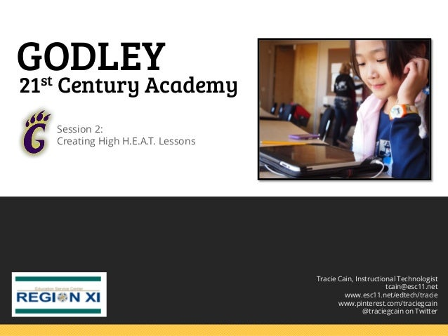 GODLEY  21st Century Academy Session 2: Creating High H.E.A.T. Lessons  Tracie Cain, Instructional Technologist tcain@esc1...