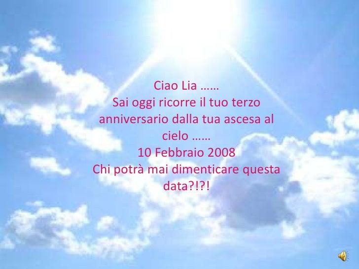 Ciao Lia ……<br />Sai oggi ricorre il tuo terzo anniversario dalla tua ascesa al cielo ……<br />10 Febbraio 2008<br />Chi po...