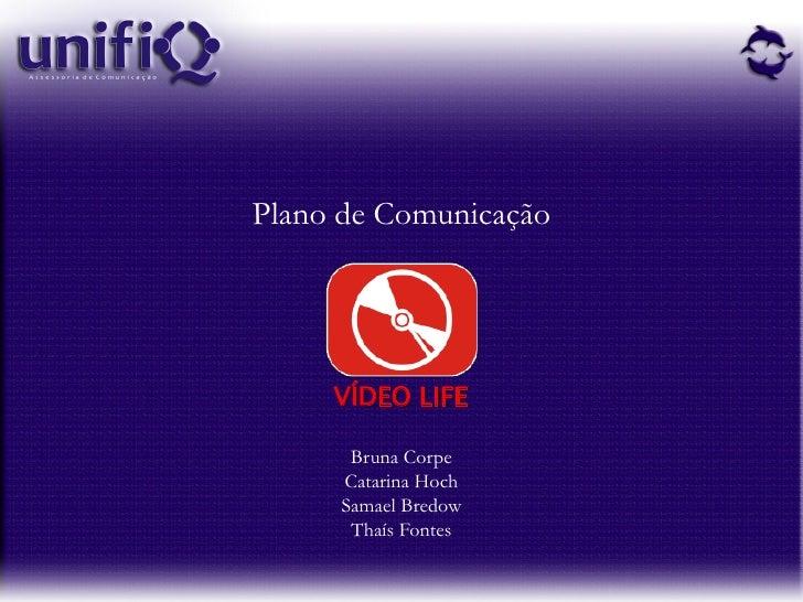 Plano de Comunicação          VÍDEO LIFE        Bruna Corpe      Catarina Hoch      Samael Bredow       Thaís Fontes