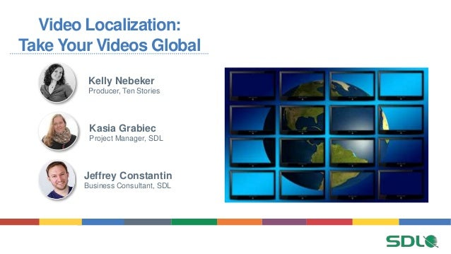 Video Localization: Take Your Videos Global Jeffrey Constantin Business Consultant, SDL Kelly Nebeker Producer, Ten Storie...