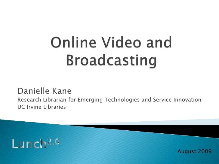 Online Video and Broadcasting<br />Danielle Kane<br />Research Librarian for Emerging Technologies and Service Innovation<...