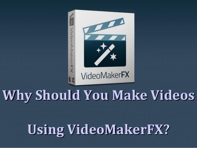 Why Should You Make VideosWhy Should You Make Videos Using VideoMakerFX?Using VideoMakerFX?