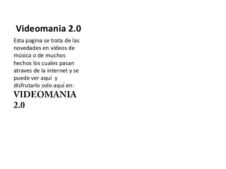 Videomania 2.0Esta pagina se trata de lasnovedades en videos demúsica o de muchoshechos los cuales pasanatraves de la inte...