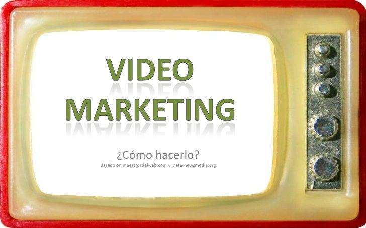 Video Marketing<br />¿Cómo hacerlo?<br />Basado en maestrosdelweb.com y maternewsmedia.org<br />