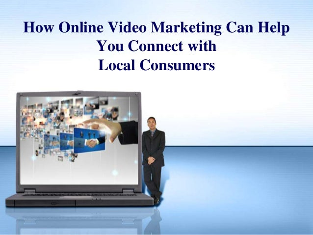 How Online Video Marketing Can HelpYou Connect withLocal Consumers