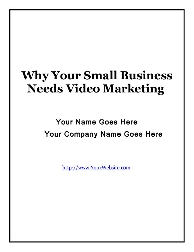 Why Your Small Business Needs Video Marketing Your Name Goes Here Your Company Name Goes Here  http://www.YourWebsite.com