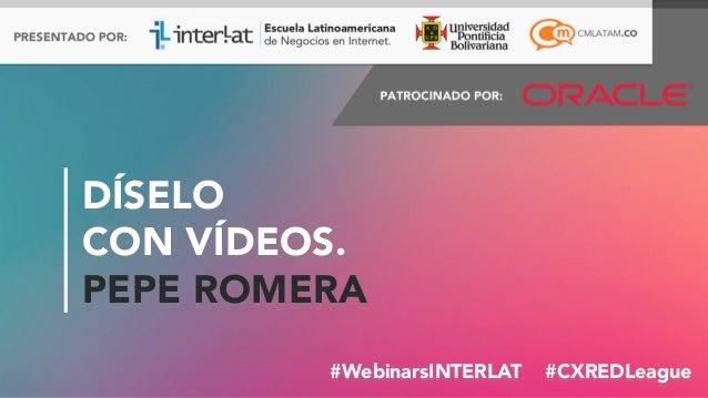 #FormaciónEBusiness#WebinarsINTERLAT #CXREDLeague DÍSELO CON VÍDEOS. PEPE ROMERA