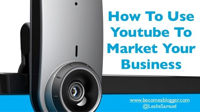 How To Use Youtube To Market Your Business www.becomeablogger.com	  @LeslieSamuel