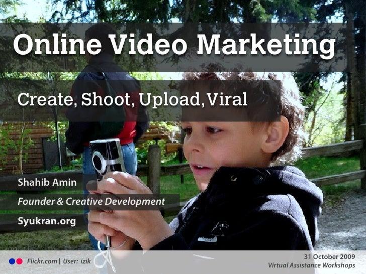 Online Video Marketing Create, Shoot, Upload,Viral    Shahib Amin Founder & Creative Development Syukran.org              ...