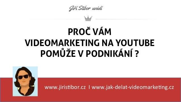 PROČ VÁM VIDEOMARKETING NA YOUTUBE POMŮŽE V PODNIKÁNÍ ? www.jiris'bor.cz    I  www.jak-‐delat-‐videomarke'ng.cz  ...