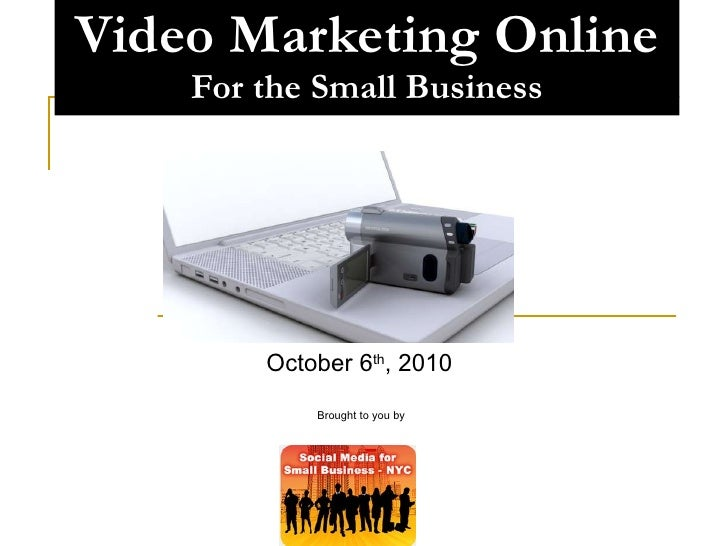 Video Marketing Online For the Small Business October 6 th , 2010  Brought to you by