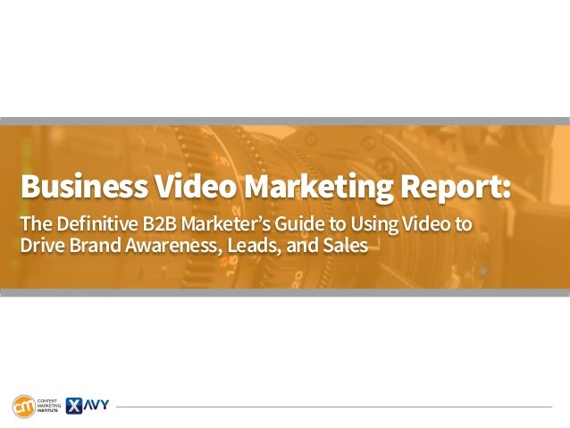 Business Video Marketing Report: The Definitive B2B Marketer's Guide to Using Video to Drive Brand Awareness, Leads, and S...