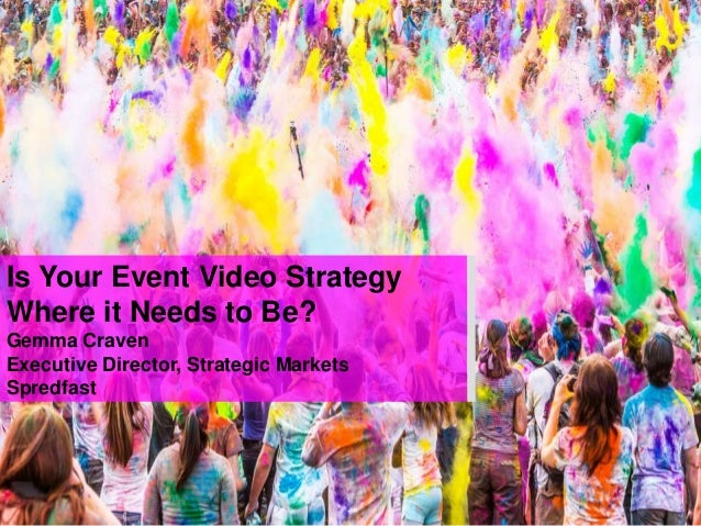 Is Your Event Video Strategy Where it Needs to Be? Gemma Craven Executive Director, Strategic Markets Spredfast