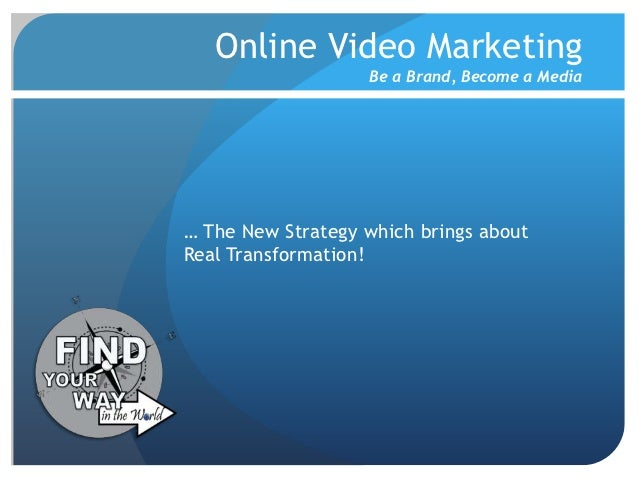 Online Video Marketing                   Be a Brand, Become a Media… The New Strategy which brings aboutReal Transformation!