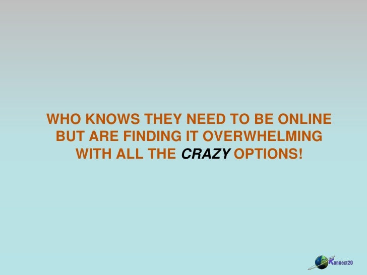 Who knows they need to be online but Are finding it overwhelming with all the crazy options!<br />