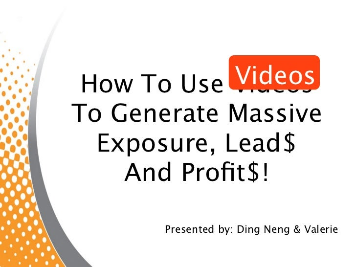 Videos How To Use VideosTo Generate Massive  Exposure, Lead$    And Profit$!       Presented by: Ding Neng & Valerie