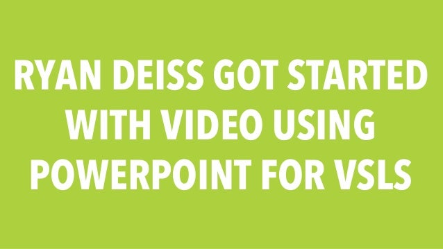 RYAN DEISS GOT STARTED  WITH VIDEO USING  POWERPOINT FOR VSLS