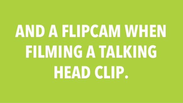 AND A FLIPCAM WHEN  FILMING A TALKING  HEAD CLIP.