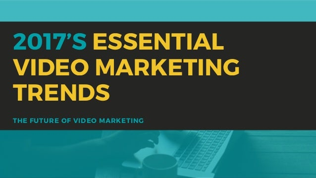 THE FUTURE OF VIDEO MARKETING 2017'S ESSENTIAL VIDEO MARKETING TRENDS